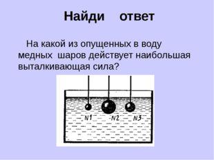 Найди ответ На какой из опущенных в воду медных шаров действует наибольшая в