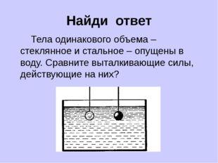 Найди ответ Тела одинакового объема – стеклянное и стальное – опущены в воду.