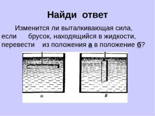 Найди ответ Изменится ли выталкивающая сила, если брусок, находящийся в жидко