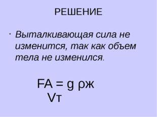 РЕШЕНИЕ Выталкивающая сила не изменится, так как объем тела не изменился. FA