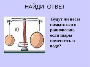 НАЙДИ ОТВЕТ Будут ли весы находиться в равновесии, если шары поместить в воду?