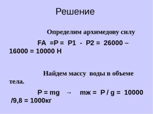 Решение Определим архимедову силу FA =P = P1 - P2 = 26000 – 16000 = 10000 H
