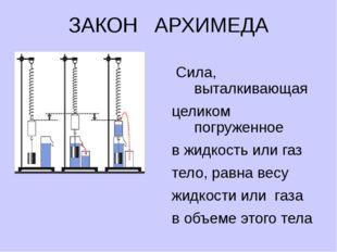 ЗАКОН АРХИМЕДА FA = Рж Сила, выталкивающая целиком погруженное в жидкость или