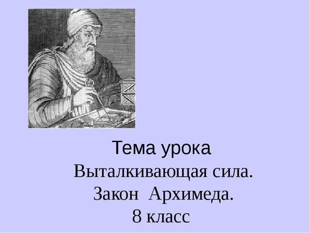 Тема урока Выталкивающая сила. Закон Архимеда. 8 класс