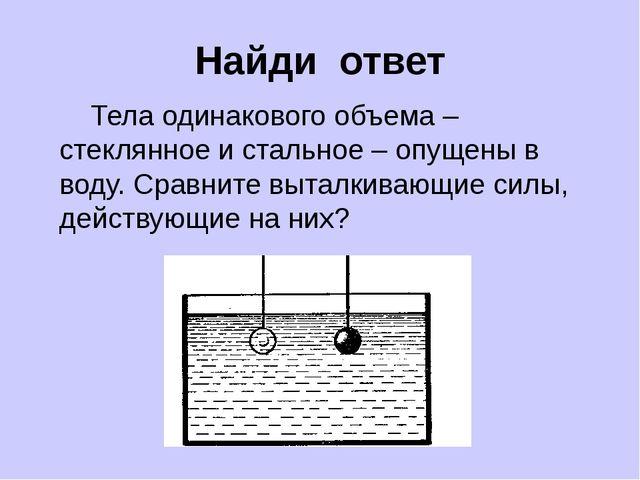 Найди ответ Тела одинакового объема – стеклянное и стальное – опущены в воду....