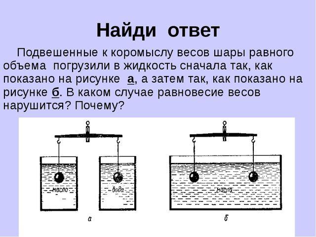 Найди ответ Подвешенные к коромыслу весов шары равного объема погрузили в жид...
