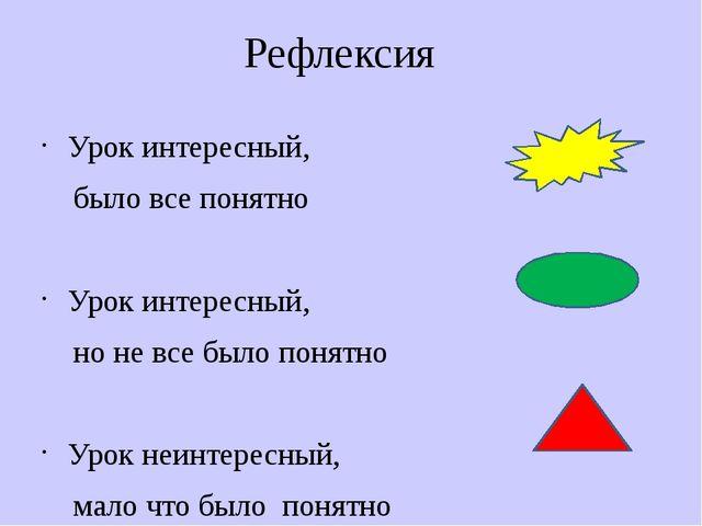 Рефлексия Урок интересный, было все понятно Урок интересный, но не все было п...