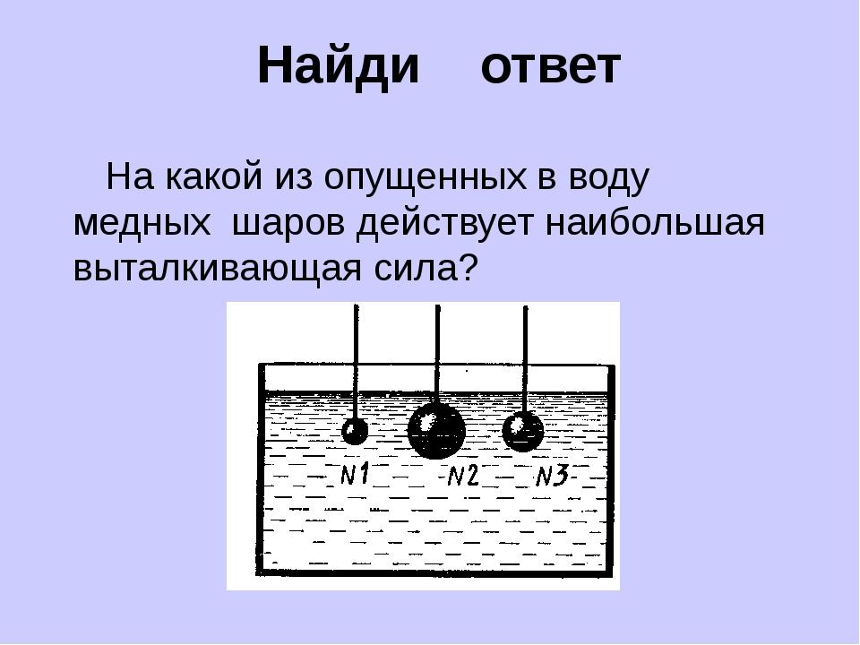 Найди ответ На какой из опущенных в воду медных шаров действует наибольшая в...