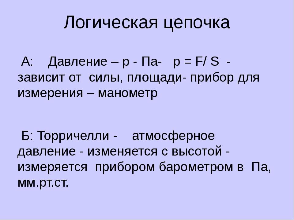 Логическая цепочка А: Давление – р - Па- р = F/ S - зависит от cилы, площади-...