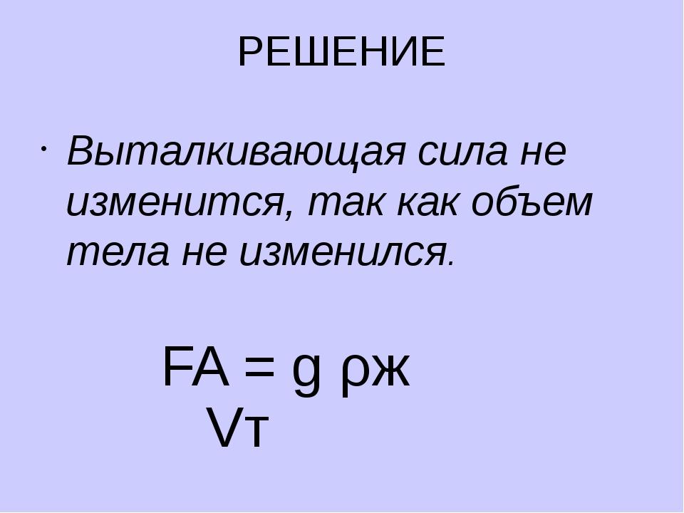 РЕШЕНИЕ Выталкивающая сила не изменится, так как объем тела не изменился. FA...