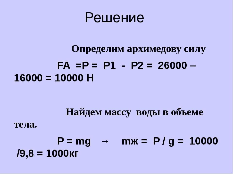 Решение Определим архимедову силу FA =P = P1 - P2 = 26000 – 16000 = 10000 H ...