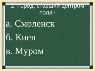 2. Город, ставший центром полян а. Смоленск б. Киев в. Муром