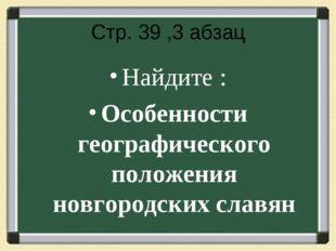Стр. 39 ,3 абзац Найдите : Особенности географического положения новгородских