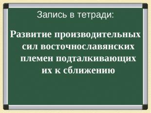 Запись в тетради: Развитие производительных сил восточнославянских племен под