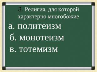 . 3. Религия, для которой характерно многобожие а. политеизм б. монотеизм в.