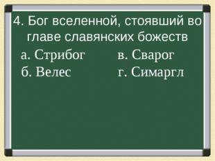 4. Бог вселенной, стоявший во главе славянских божеств а. Стрибог в.