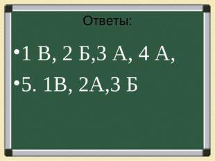 Ответы: 1 В, 2 Б,3 А, 4 А, 5. 1В, 2А,3 Б