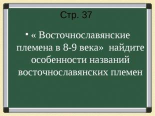 Стр. 37 « Восточнославянские племена в 8-9 века» найдите особенности названий