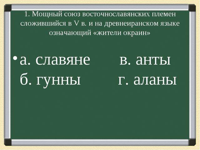 1. Мощный союз восточнославянских племен сложившийся в V в. и на древнеиранс...
