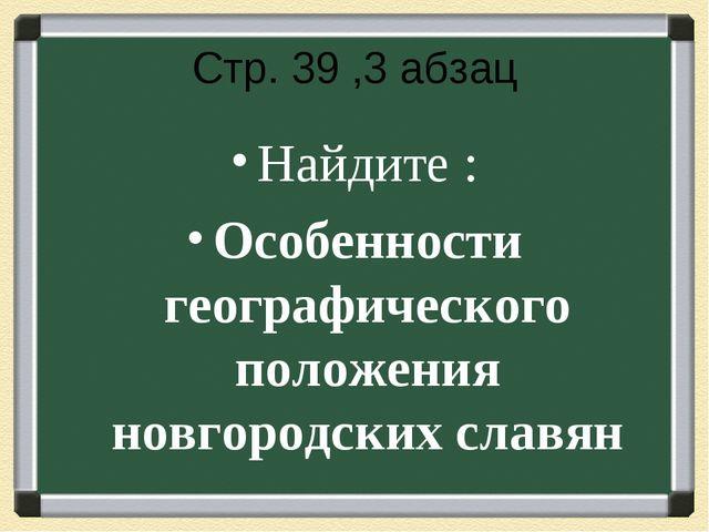 Стр. 39 ,3 абзац Найдите : Особенности географического положения новгородских...