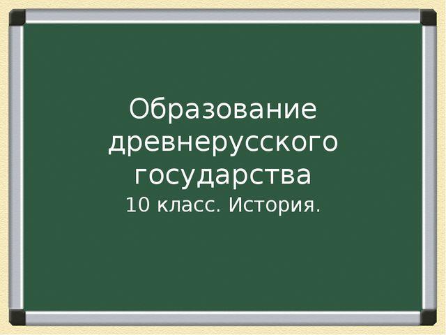 Образование древнерусского государства 10 класс. История.