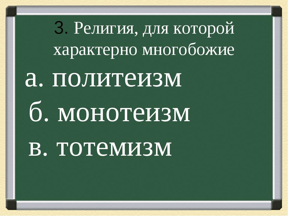 . 3. Религия, для которой характерно многобожие а. политеизм б. монотеизм в....