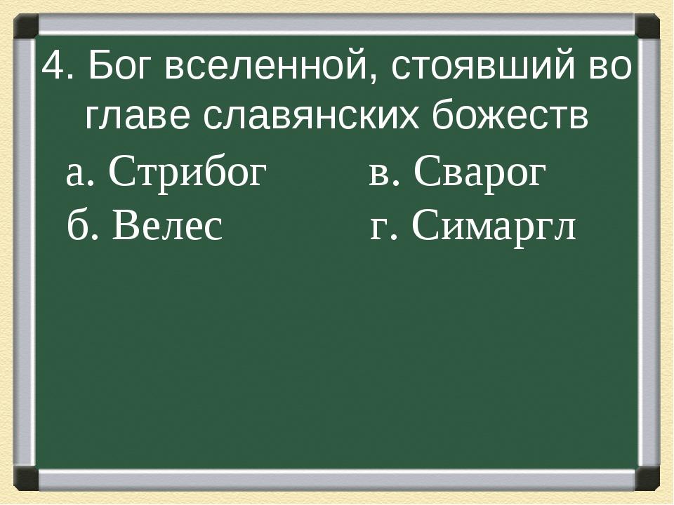 4. Бог вселенной, стоявший во главе славянских божеств а. Стрибог в....