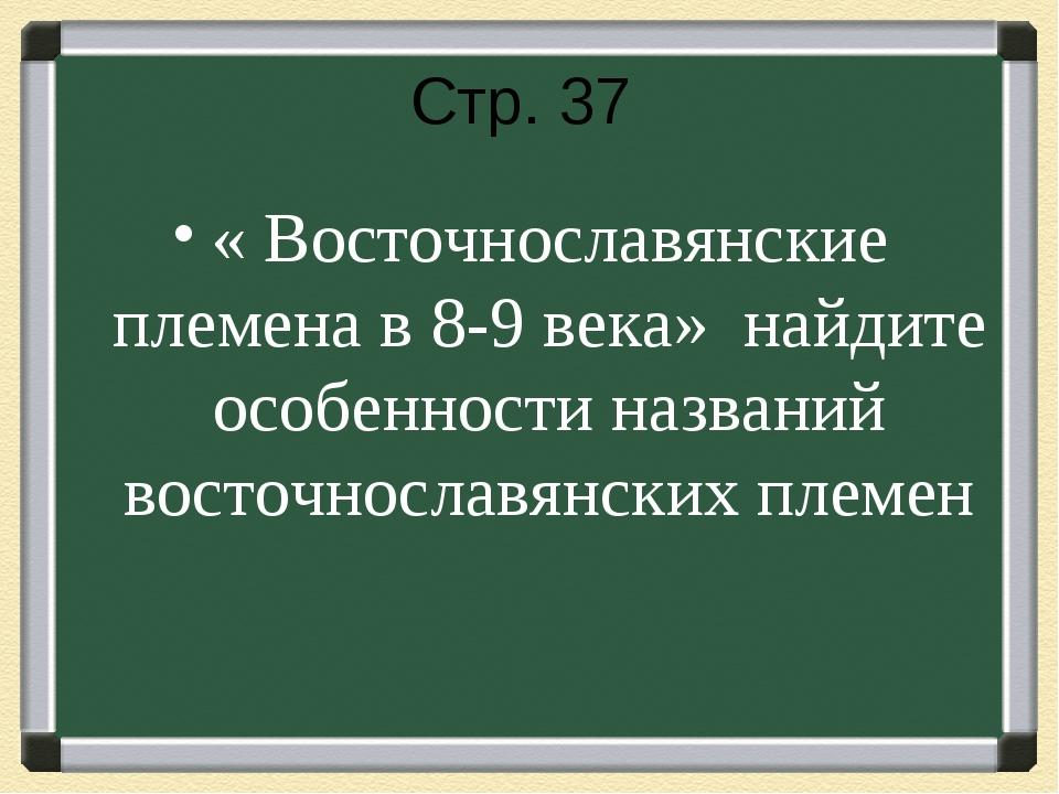 Стр. 37 « Восточнославянские племена в 8-9 века» найдите особенности названий...