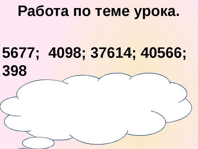 Работа по теме урока. 5677; 4098; 37614; 40566; 398 Прочитайте числа. Что вы...