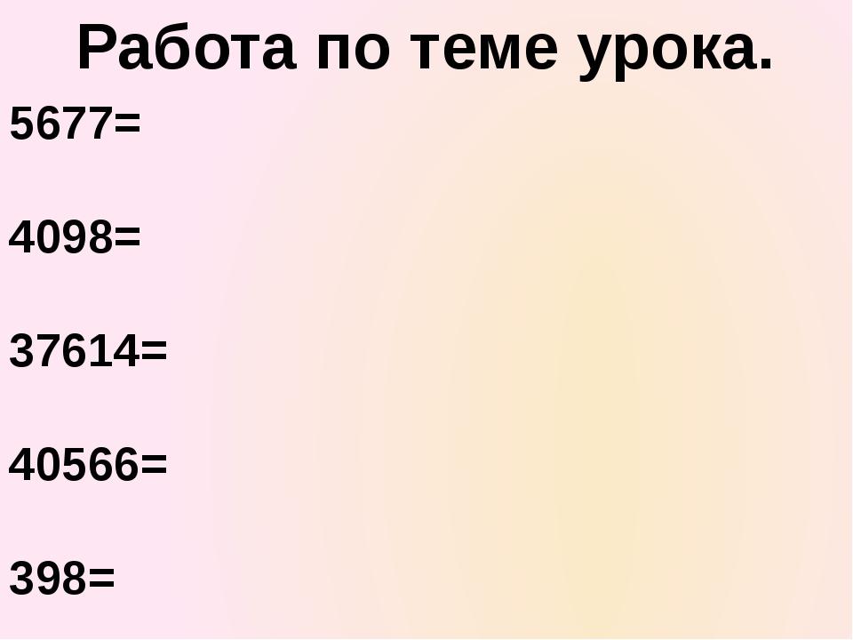 Работа по теме урока. 5677= 4098= 37614= 40566= 398=