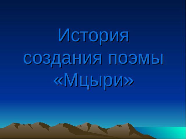 История создания поэмы «Мцыри»