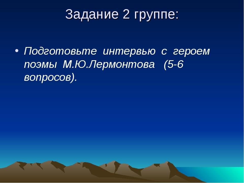 Задание 2 группе: Подготовьте интервью с героем поэмы М.Ю.Лермонтова (5-6 воп...