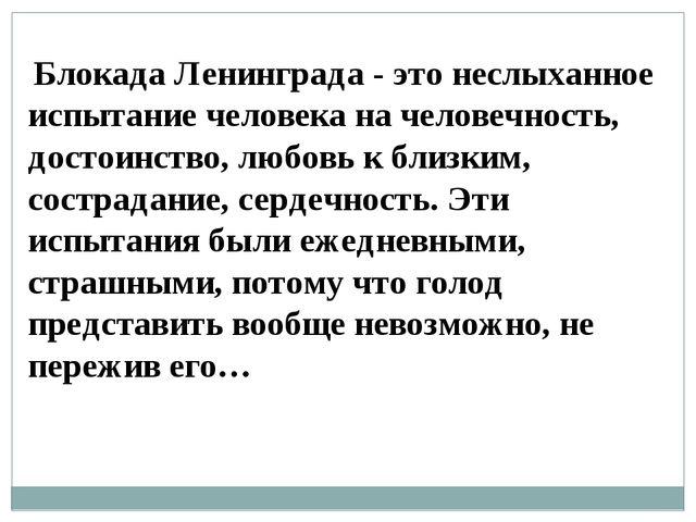 Блокада Ленинграда - это неслыханное испытание человека на человечность, дос...