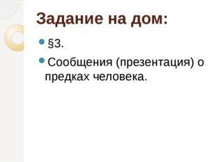 Задание на дом: §3. Сообщения (презентация) о предках человека.