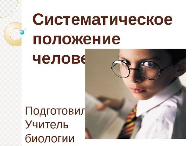 Систематическое положение человека Подготовила Учитель биологии МОУ «Лицей №5...