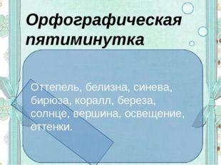 Орфографическая пятиминутка Оттепель, белизна, синева, бирюза, коралл, береза