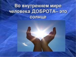 Во внутреннем мире человека ДОБРОТА– это солнце