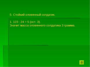 5. Стойкий оловянный солдатик. 123 : 24 = 5 (ост. 3). Значит масса оловянного