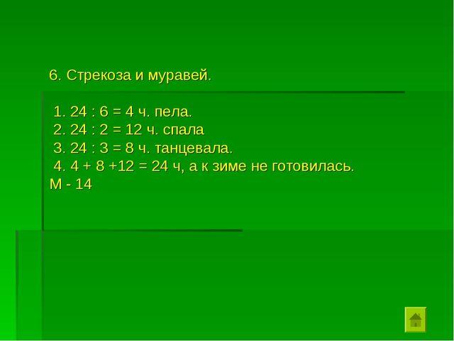 6. Стрекоза и муравей. 1. 24 : 6 = 4 ч. пела. 2. 24 : 2 = 12 ч. спала 3. 24 :...