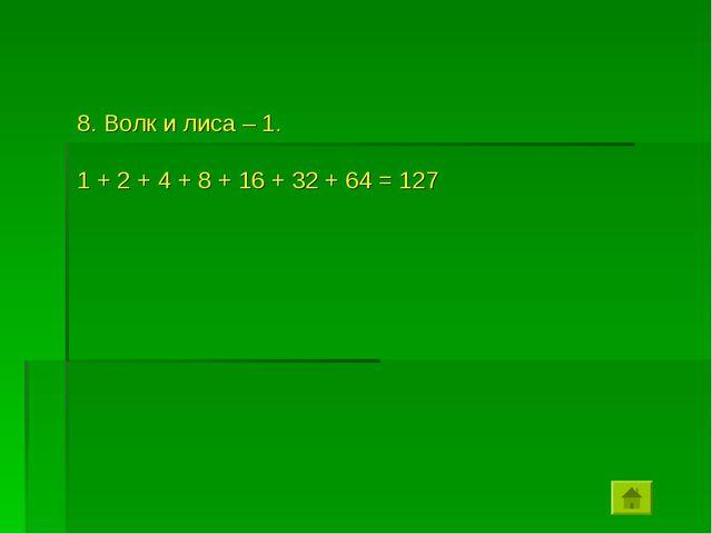 8. Волк и лиса – 1. 1 + 2 + 4 + 8 + 16 + 32 + 64 = 127
