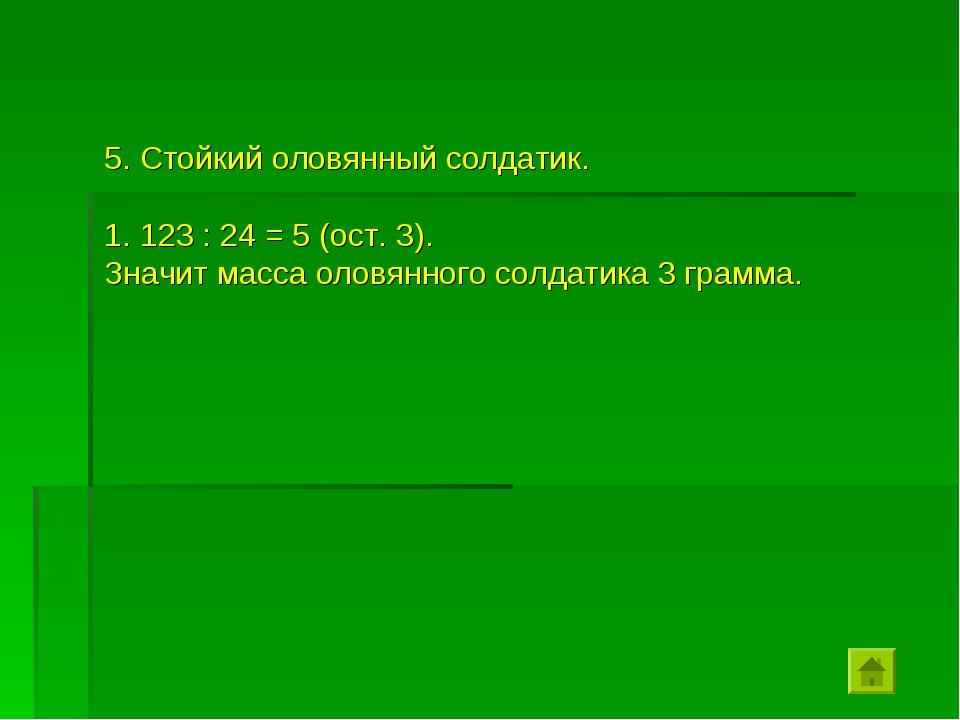 5. Стойкий оловянный солдатик. 123 : 24 = 5 (ост. 3). Значит масса оловянного...