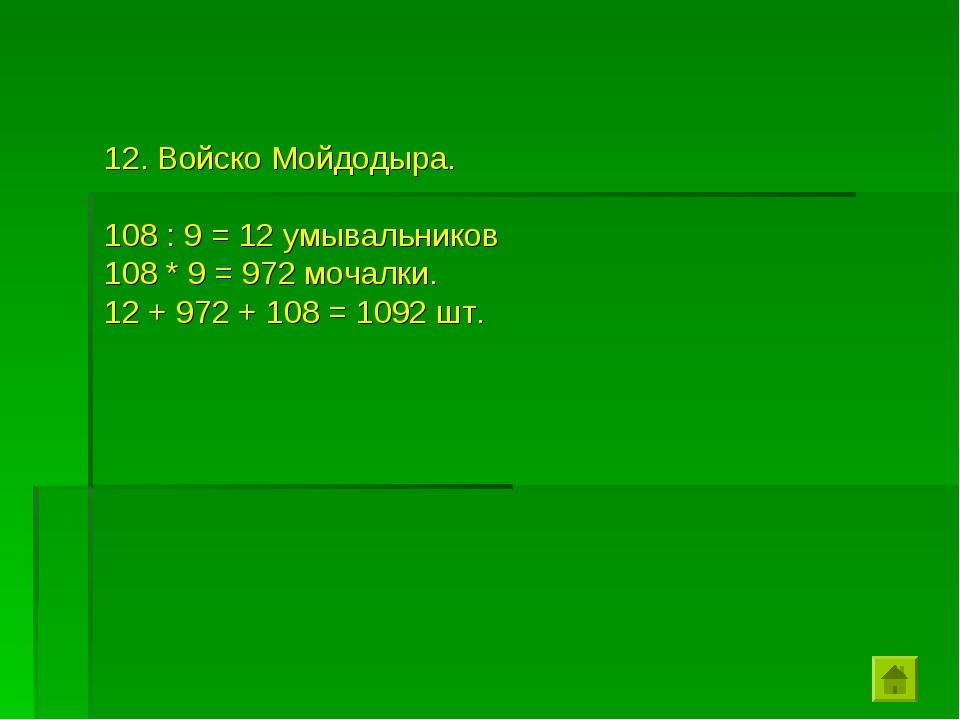 12. Войско Мойдодыра. 108 : 9 = 12 умывальников 108 * 9 = 972 мочалки. 12 + 9...