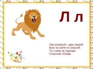 Л л Лев косматый - царь зверей. Всех на свете он сильней. Ты к нему не подход