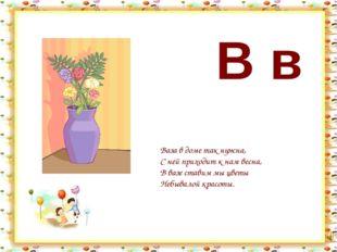 В в Ваза в доме так нужна, С ней приходит к нам весна, В вазе ставим мы цветы