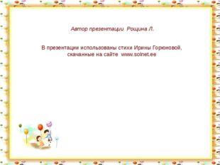 Автор презентации Рощина Л. В презентации использованы стихи Ирины Горюновой,