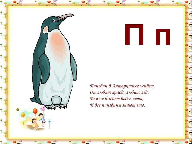 П п Пингвин в Антарктике живет. Он любит холод, любит лед. Там не бывает вовс...