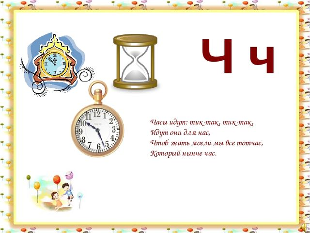 Ч ч Часы идут: тик-так, тик-так, Идут они для нас, Чтоб знать могли мы все то...