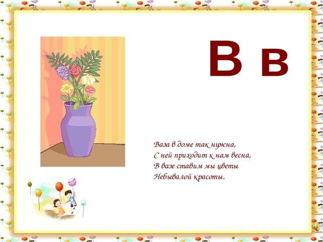 В в Ваза в доме так нужна, С ней приходит к нам весна, В вазе ставим мы цветы...