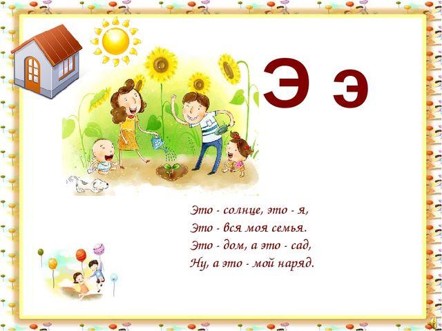 Э э Это - солнце, это - я, Это - вся моя семья. Это - дом, а это - сад, Ну, а...