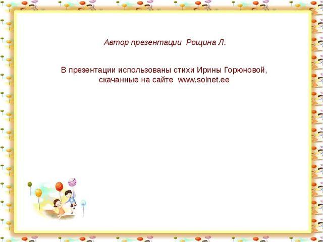 Автор презентации Рощина Л. В презентации использованы стихи Ирины Горюновой,...